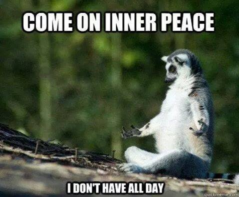 Come on inner peace, I haven't got all day