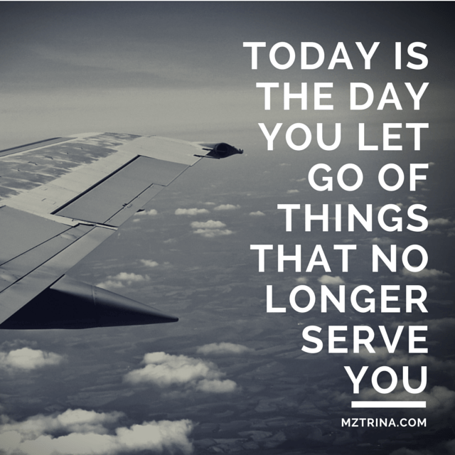 TODAY IS THE DAY YOU LET GO OF THINGS THAT NO LONGER SERVE YOU