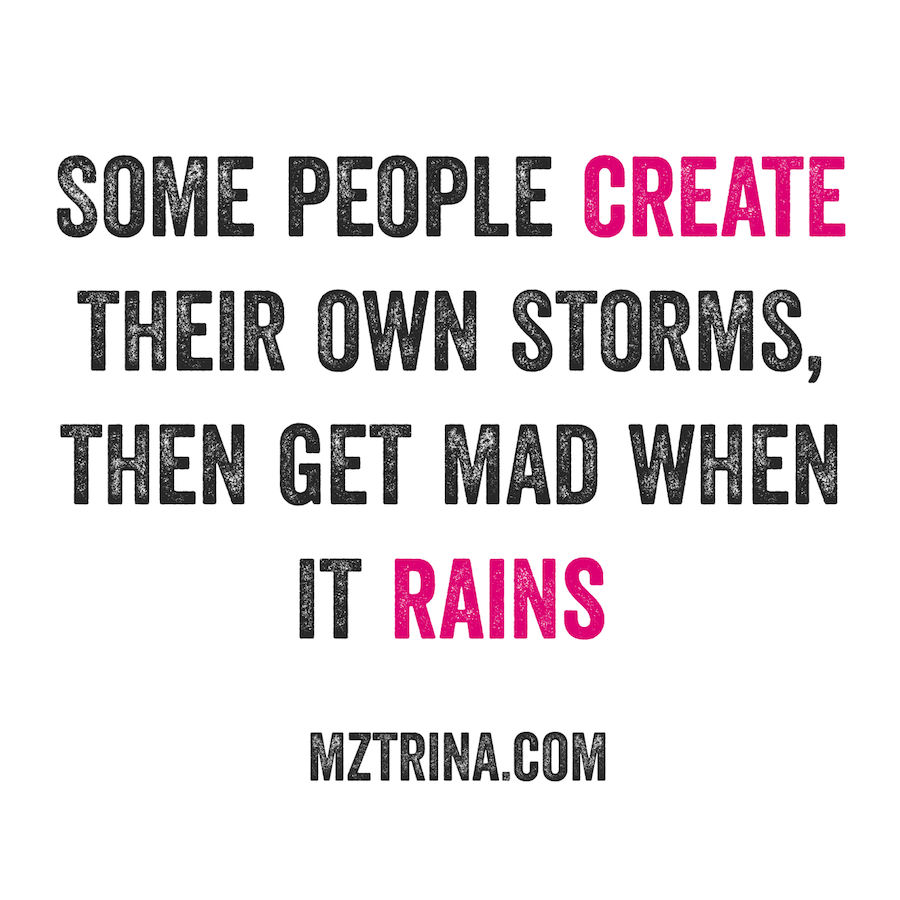 Some people create their own storms, then get mad when it rains