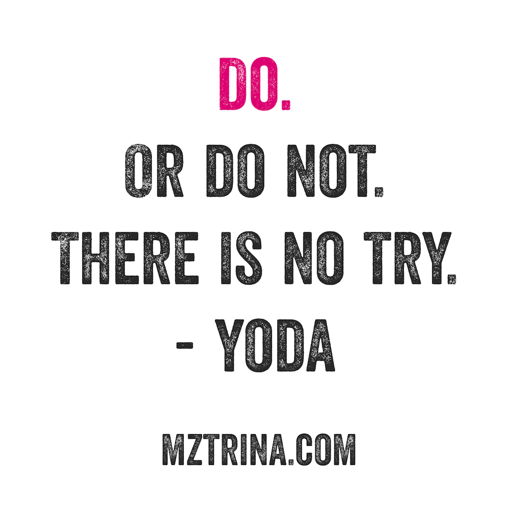 Do. Or Do Not. There Is No Try - YODA